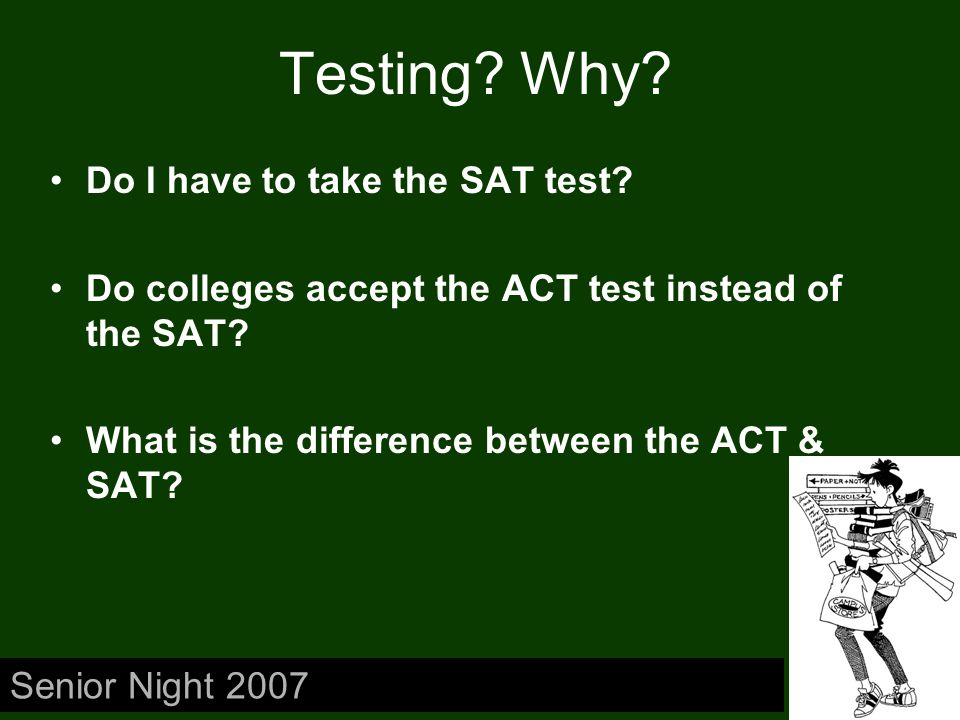 Testing? Why? Do I have to take the SAT test? Do colleges accept the ACT test instead of the SAT? What is the difference between the ACT & SAT? Senior