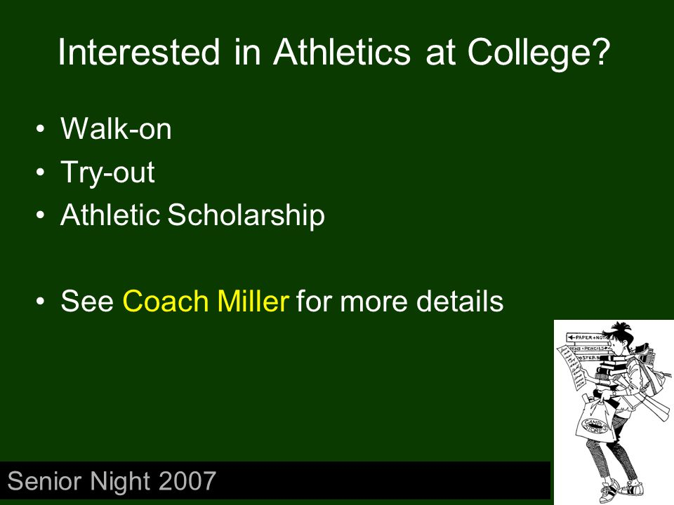 Interested in Athletics at College? Walk-on Try-out Athletic Scholarship See Coach Miller for more details Senior Night 2007