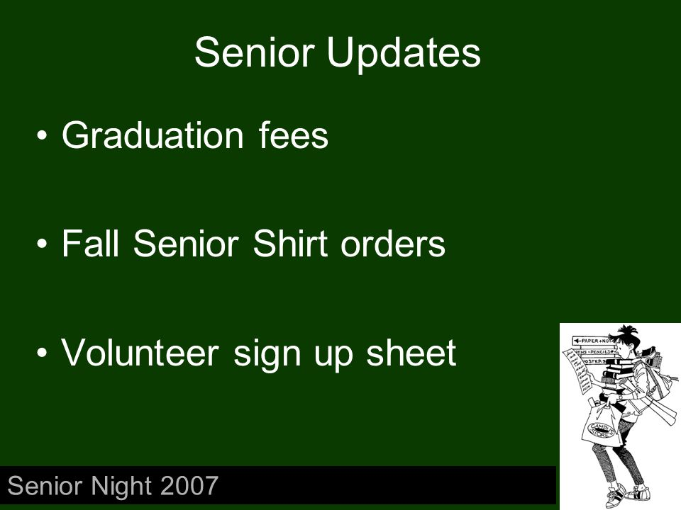 Senior Updates Graduation fees Fall Senior Shirt orders Volunteer sign up sheet Senior Night 2007