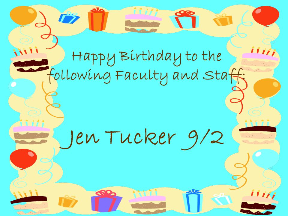 Happy Birthday to the following Faculty and Staff: Jen Tucker 9/2