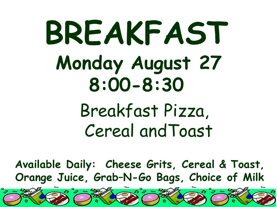 BREAKFAST Monday August 27 8:00-8:30 Breakfast Pizza, Cereal andToast Available Daily: Cheese Grits, Cereal & Toast, Orange Juice, Grab–N-Go Bags, Choice of Milk