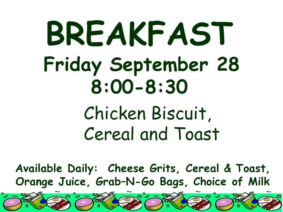 BREAKFAST Friday September 28 8:00-8:30 Chicken Biscuit, Cereal and Toast Available Daily: Cheese Grits, Cereal & Toast, Orange Juice, Grab–N-Go Bags, Choice of Milk