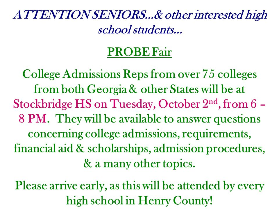ATTENTION SENIORS…& other interested high school students… PROBE Fair College Admissions Reps from over 75 colleges from both Georgia & other States will be at Stockbridge HS on Tuesday, October 2 nd, from 6 – 8 PM.