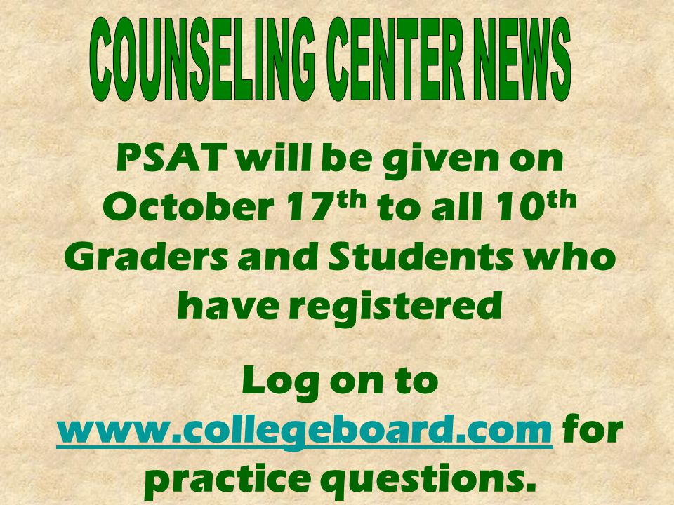 PSAT will be given on October 17 th to all 10 th Graders and Students who have registered Log on to www.collegeboard.com for practice questions.