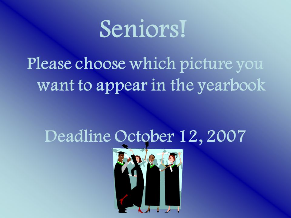 Seniors! Please choose which picture you want to appear in the yearbook Deadline October 12, 2007