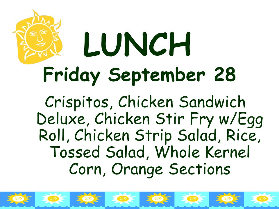 LUNCH Friday September 28 Crispitos, Chicken Sandwich Deluxe, Chicken Stir Fry w/Egg Roll, Chicken Strip Salad, Rice, Tossed Salad, Whole Kernel Corn, Orange Sections