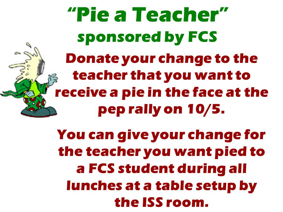 Donate your change to the teacher that you want to receive a pie in the face at the pep rally on 10/5.