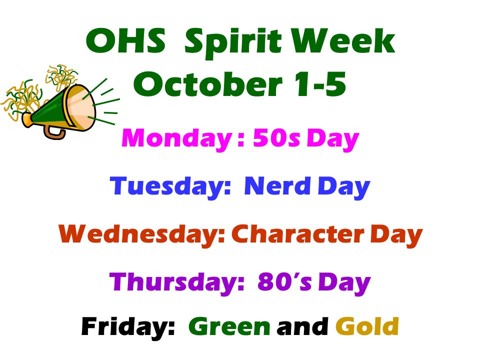 OHS Spirit Week October 1-5 Monday : 50s Day Tuesday: Nerd Day Wednesday: Character Day Thursday: 80's Day Friday: Green and Gold