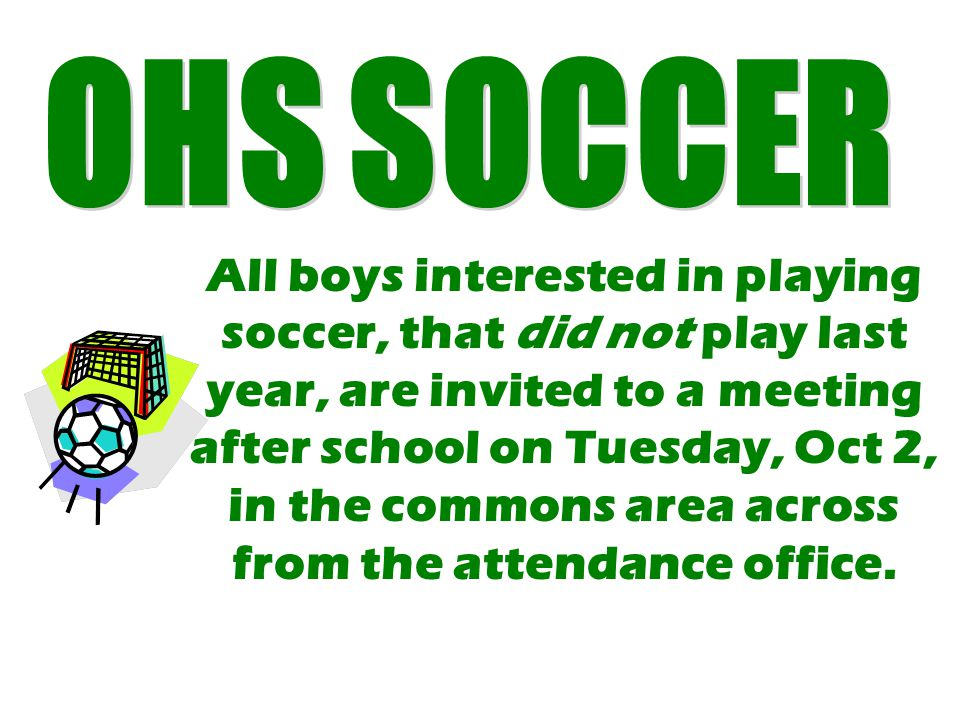 All boys interested in playing soccer, that did not play last year, are invited to a meeting after school on Tuesday, Oct 2, in the commons area across from the attendance office.