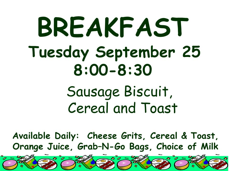 BREAKFAST Tuesday September 25 8:00-8:30 Sausage Biscuit, Cereal and Toast Available Daily: Cheese Grits, Cereal & Toast, Orange Juice, Grab–N-Go Bags, Choice of Milk