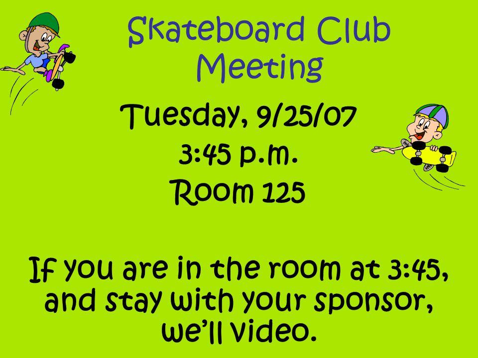 Skateboard Club Meeting Tuesday, 9/25/07 3:45 p.m.