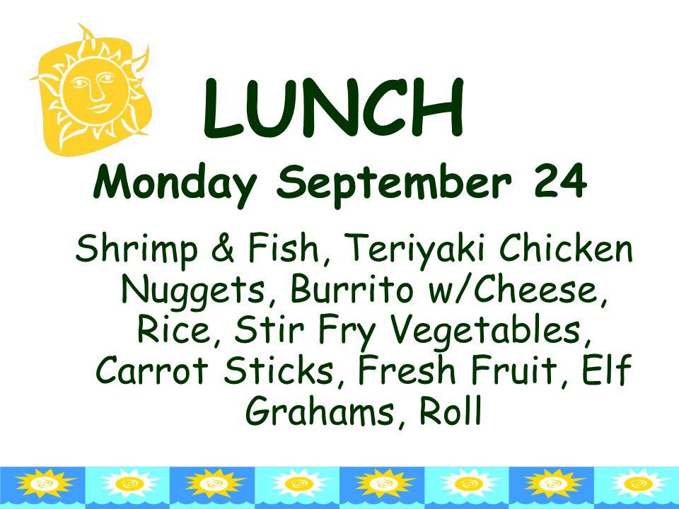 LUNCH Monday September 24 Shrimp & Fish, Teriyaki Chicken Nuggets, Burrito w/Cheese, Rice, Stir Fry Vegetables, Carrot Sticks, Fresh Fruit, Elf Grahams, Roll