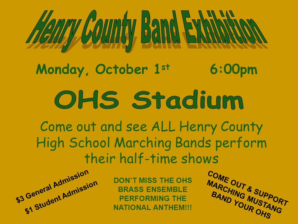Monday, October 1 st 6:00pm Come out and see ALL Henry County High School Marching Bands perform their half-time shows $3 General Admission $1 Student Admission COME OUT & SUPPORT MARCHING MUSTANG BAND YOUR OHS DON'T MISS THE OHS BRASS ENSEMBLE PERFORMING THE NATIONAL ANTHEM!!!