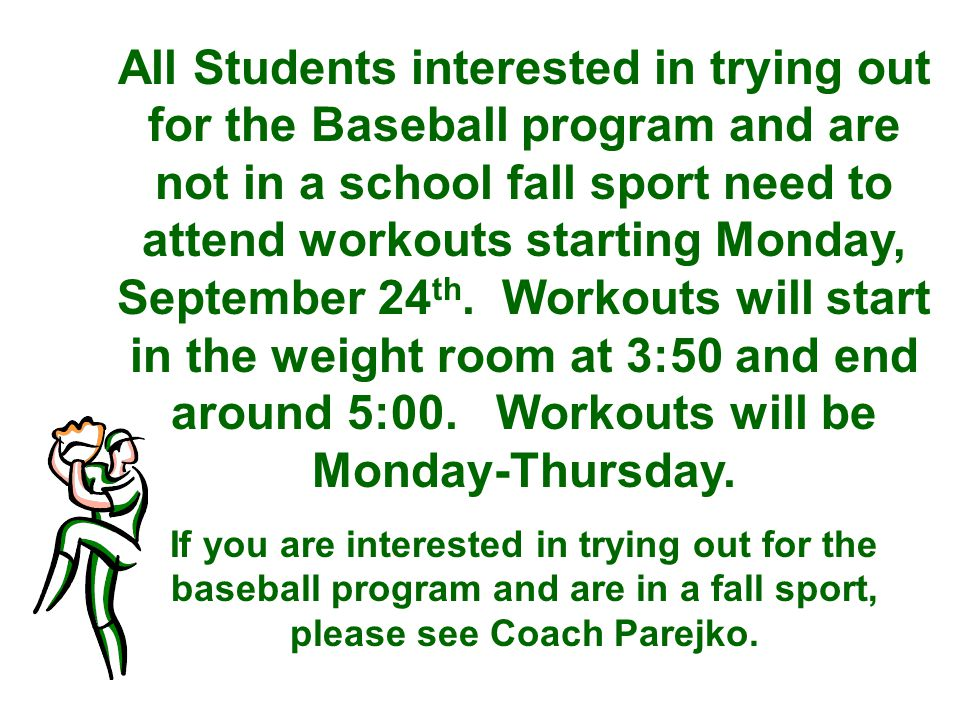 All Students interested in trying out for the Baseball program and are not in a school fall sport need to attend workouts starting Monday, September 24 th.