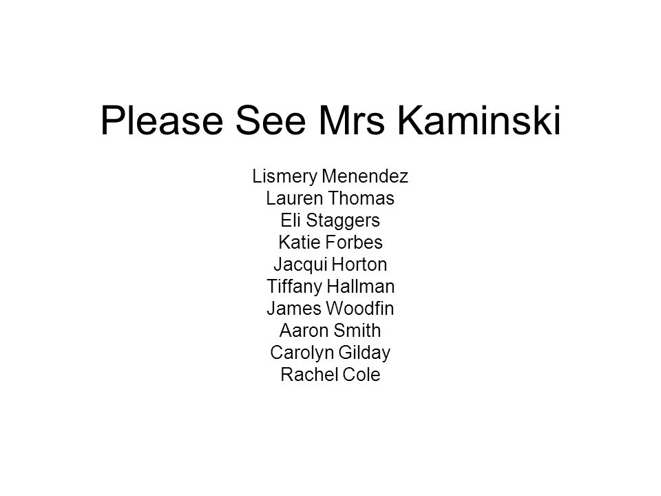 Please See Mrs Kaminski Lismery Menendez Lauren Thomas Eli Staggers Katie Forbes Jacqui Horton Tiffany Hallman James Woodfin Aaron Smith Carolyn Gilday Rachel Cole