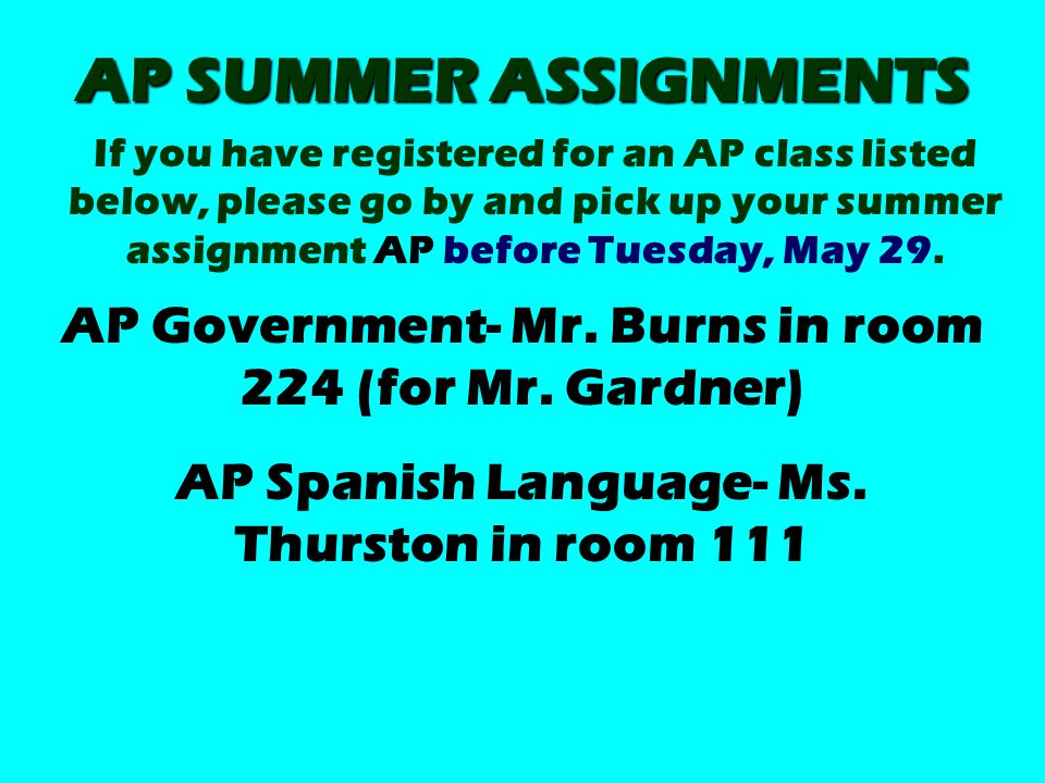 AP SUMMER ASSIGNMENTS If you have registered for an AP class listed below, please go by and pick up your summer assignment AP before Tuesday, May 29.