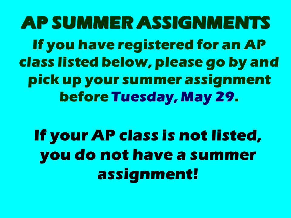 AP SUMMER ASSIGNMENTS If you have registered for an AP class listed below, please go by and pick up your summer assignment before Tuesday, May 29.
