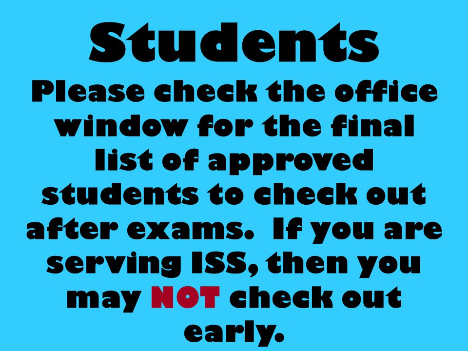 Students Please check the office window for the final list of approved students to check out after exams.
