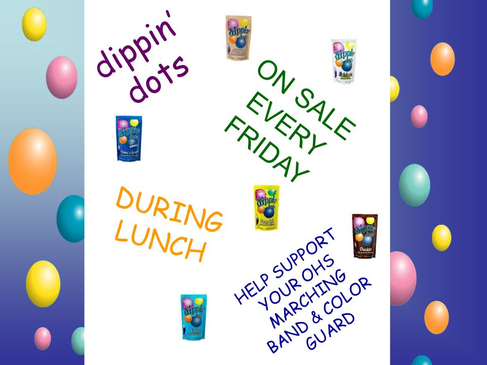 dippin' dots ON SALE EVERY FRIDAY DURING LUNCH HELP SUPPORT YOUR OHS MARCHING BAND & COLOR GUARD