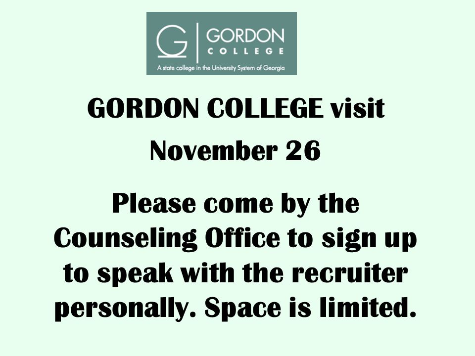GORDON COLLEGE visit November 26 Please come by the Counseling Office to sign up to speak with the recruiter personally. Space is limited.