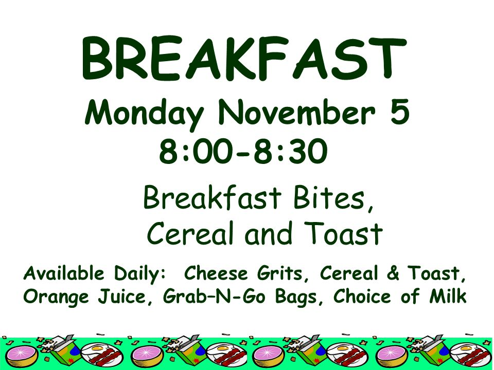 BREAKFAST Monday November 5 8:00-8:30 Breakfast Bites, Cereal and Toast Available Daily: Cheese Grits, Cereal & Toast, Orange Juice, Grab–N-Go Bags, C