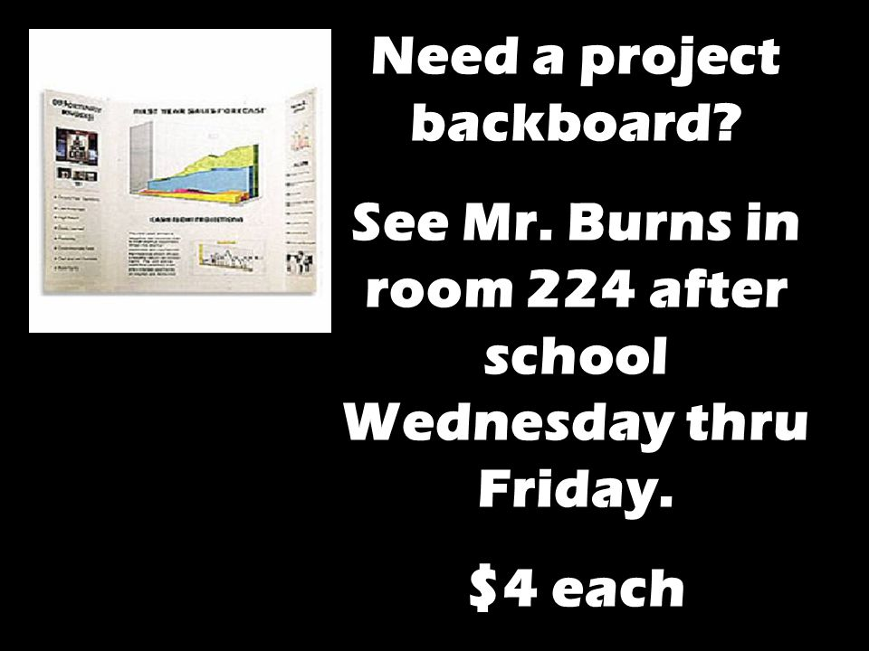Need a project backboard See Mr. Burns in room 224 after school Wednesday thru Friday. $4 each