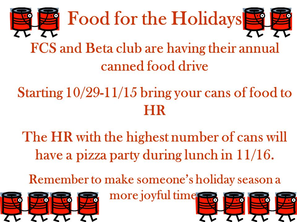 Food for the Holidays FCS and Beta club are having their annual canned food drive Starting 10/29-11/15 bring your cans of food to HR The HR with the highest number of cans will have a pizza party during lunch in 11/16.