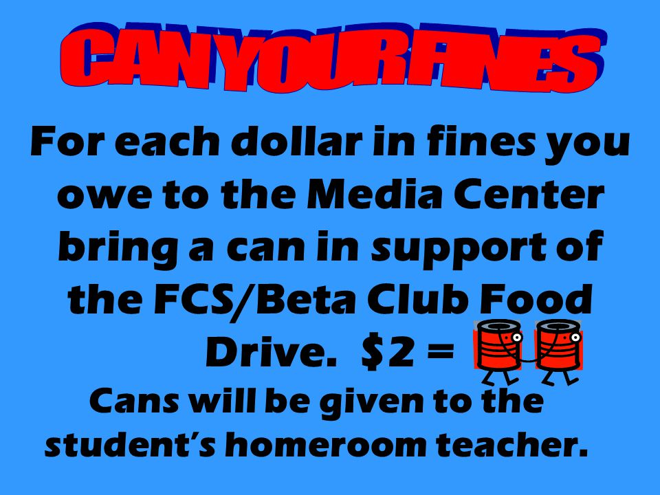 For each dollar in fines you owe to the Media Center bring a can in support of the FCS/Beta Club Food Drive. $2 = Cans will be given to the student's