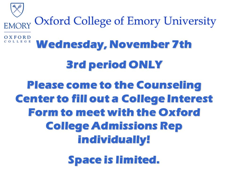 Wednesday, November 7th 3rd period ONLY Please come to the Counseling Center to fill out a College Interest Form to meet with the Oxford College Admissions Rep individually.