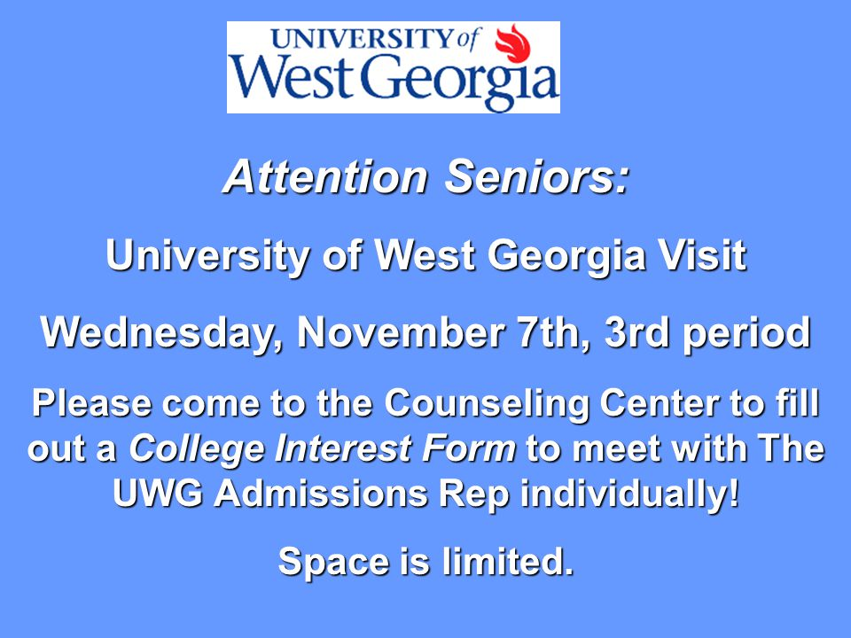 Attention Seniors: University of West Georgia Visit Wednesday, November 7th, 3rd period Please come to the Counseling Center to fill out a College Interest Form to meet with The UWG Admissions Rep individually.