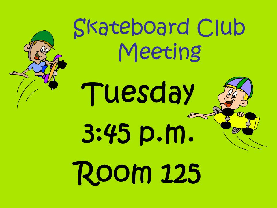 Skateboard Club Meeting Tuesday 3:45 p.m. Room 125