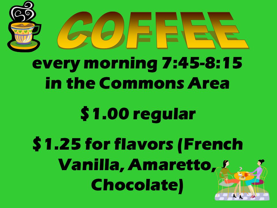 every morning 7:45-8:15 in the Commons Area $1.00 regular $1.25 for flavors (French Vanilla, Amaretto, Chocolate)