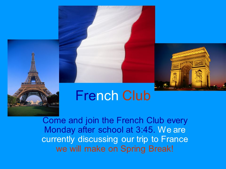 French Club Come and join the French Club every Monday after school at 3:45. We are currently discussing our trip to France we will make on Spring Bre