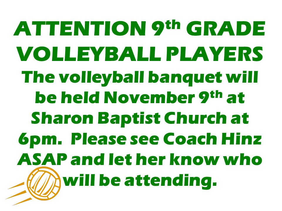 ATTENTION 9 th GRADE VOLLEYBALL PLAYERS The volleyball banquet will be held November 9 th at Sharon Baptist Church at 6pm. Please see Coach Hinz ASAP