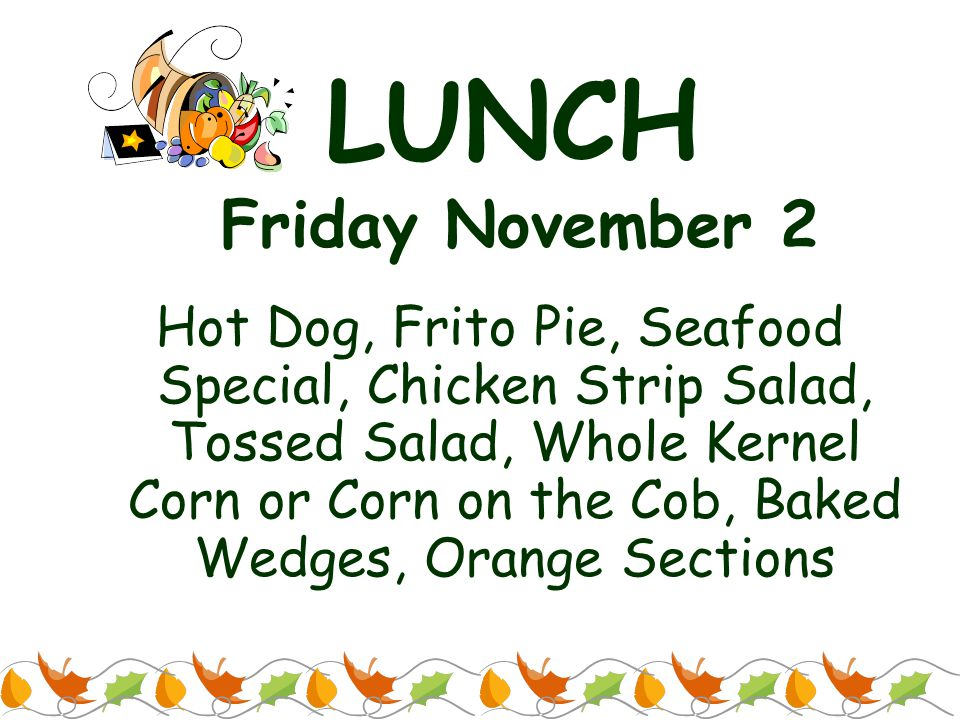 LUNCH Friday November 2 Hot Dog, Frito Pie, Seafood Special, Chicken Strip Salad, Tossed Salad, Whole Kernel Corn or Corn on the Cob, Baked Wedges, Orange Sections