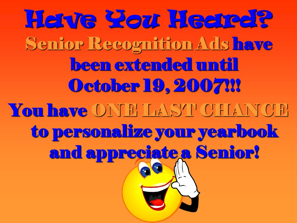 Have You Heard? Senior Recognition Ads have been extended until October 19, 2007!!! You have ONE LAST CHANCE to personalize your yearbook and apprecia