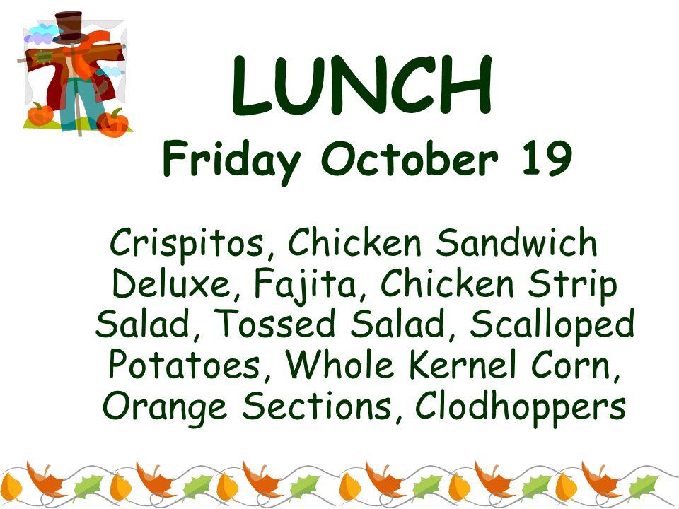 LUNCH Friday October 19 Crispitos, Chicken Sandwich Deluxe, Fajita, Chicken Strip Salad, Tossed Salad, Scalloped Potatoes, Whole Kernel Corn, Orange S