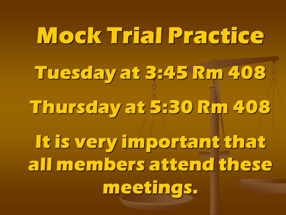 Mock Trial Practice Tuesday at 3:45 Rm 408 Thursday at 5:30 Rm 408 It is very important that all members attend these meetings.