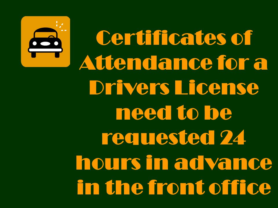Certificates of Attendance for a Drivers License need to be requested 24 hours in advance in the front office