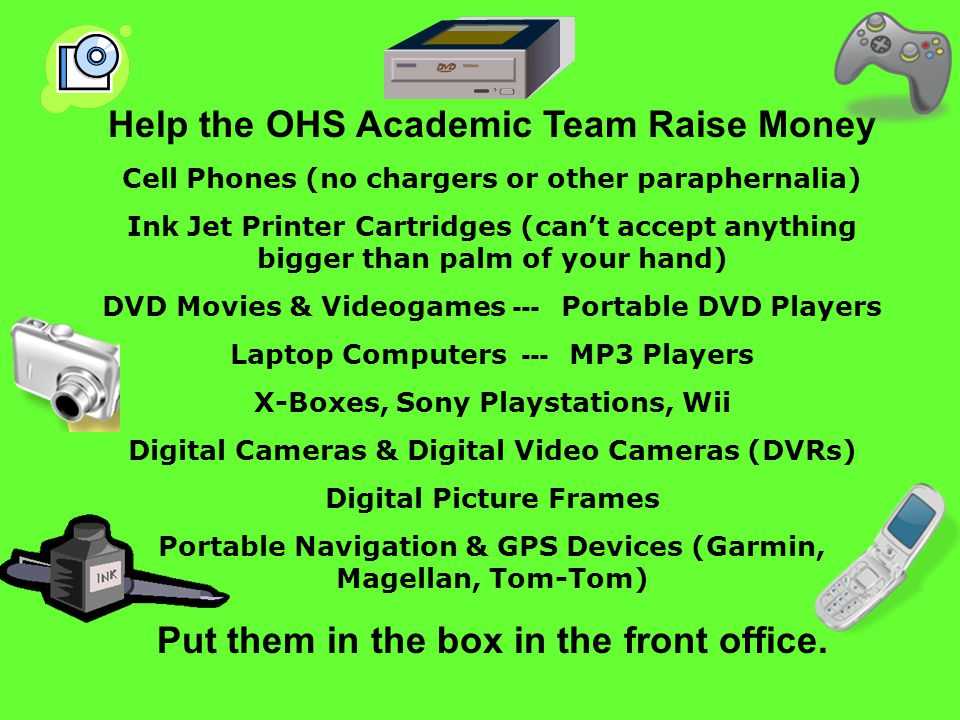 Help the OHS Academic Team Raise Money Cell Phones (no chargers or other paraphernalia) Ink Jet Printer Cartridges (can't accept anything bigger than palm of your hand) DVD Movies & Videogames --- Portable DVD Players Laptop Computers --- MP3 Players X-Boxes, Sony Playstations, Wii Digital Cameras & Digital Video Cameras (DVRs) Digital Picture Frames Portable Navigation & GPS Devices (Garmin, Magellan, Tom-Tom) Put them in the box in the front office.