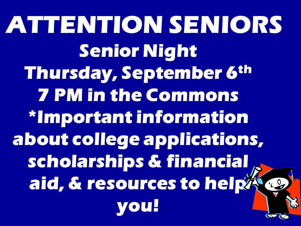 Senior Night Thursday, September 6 th 7 PM in the Commons *Important information about college applications, scholarships & financial aid, & resources to help you.