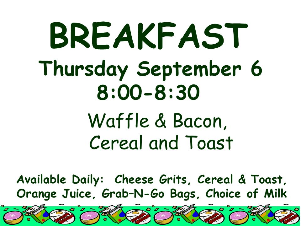 BREAKFAST Thursday September 6 8:00-8:30 Waffle & Bacon, Cereal and Toast Available Daily: Cheese Grits, Cereal & Toast, Orange Juice, Grab–N-Go Bags, Choice of Milk