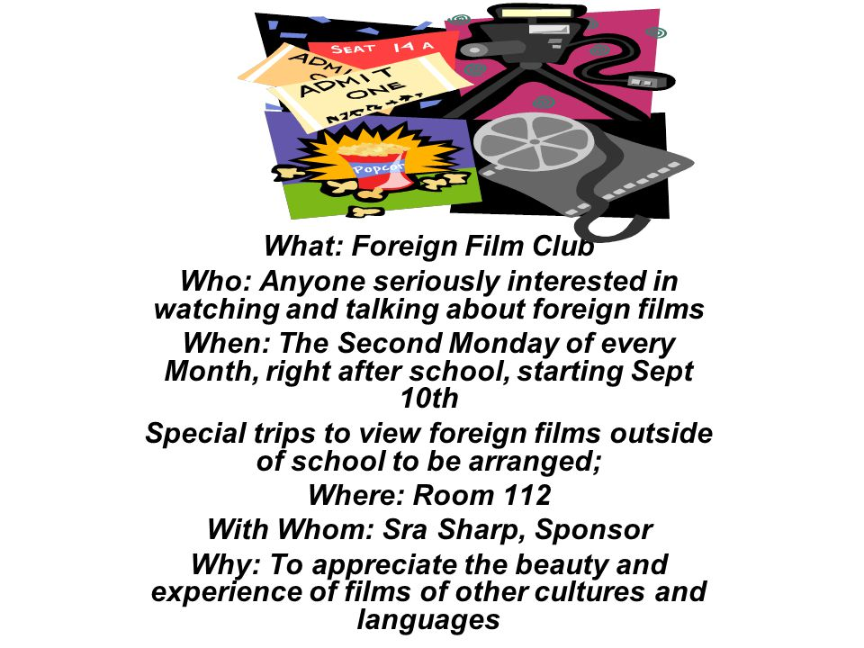 What: Foreign Film Club Who: Anyone seriously interested in watching and talking about foreign films When: The Second Monday of every Month, right after school, starting Sept 10th Special trips to view foreign films outside of school to be arranged; Where: Room 112 With Whom: Sra Sharp, Sponsor Why: To appreciate the beauty and experience of films of other cultures and languages