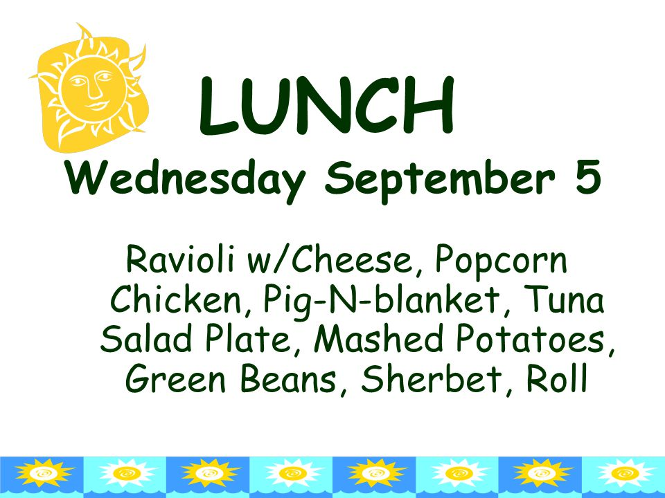 LUNCH Wednesday September 5 Ravioli w/Cheese, Popcorn Chicken, Pig-N-blanket, Tuna Salad Plate, Mashed Potatoes, Green Beans, Sherbet, Roll