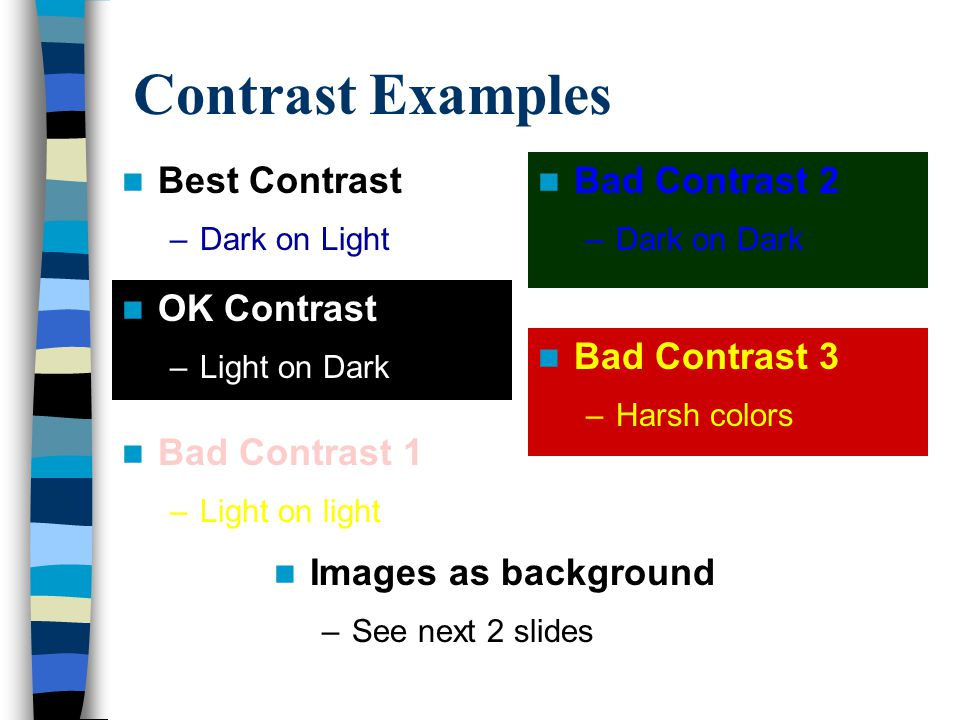 Contrast Contrast is the relation of background color to foreground color Opposite colors usually work best Design templates typically have good contrast Be consistent with your design use See next slides for examples of good and bad contrast