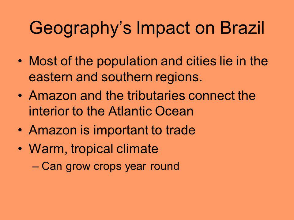 Geography's Impact on Brazil Most of the population and cities lie in the eastern and southern regions. Amazon and the tributaries connect the interio
