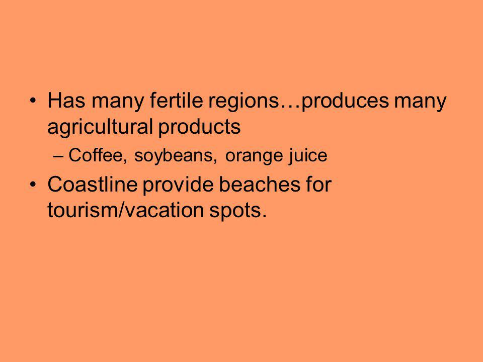 Has many fertile regions…produces many agricultural products –Coffee, soybeans, orange juice Coastline provide beaches for tourism/vacation spots.