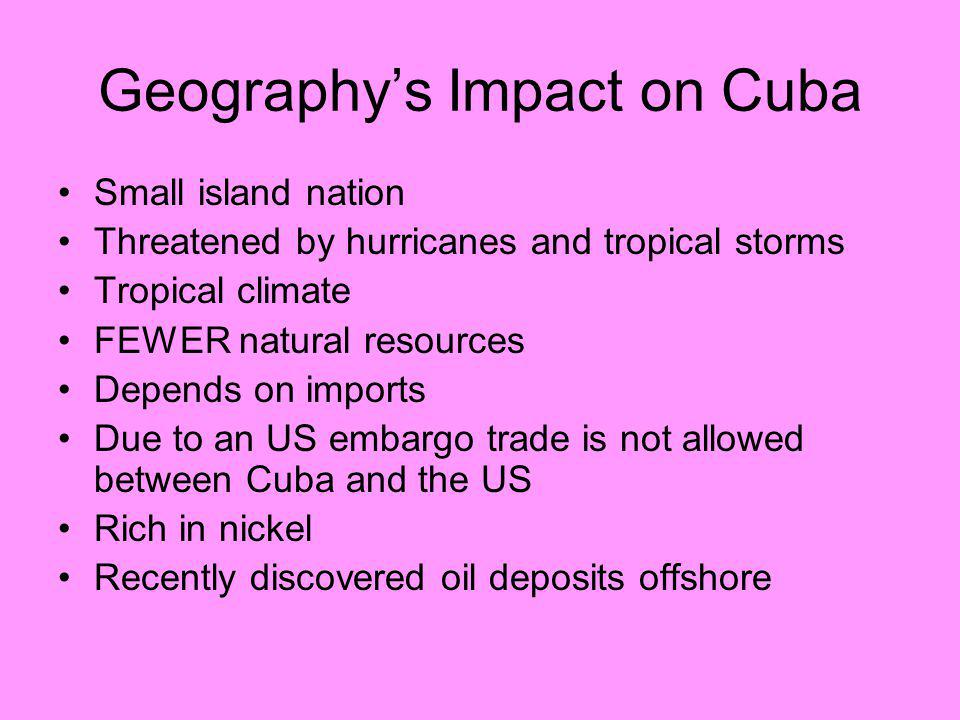Geography's Impact on Cuba Small island nation Threatened by hurricanes and tropical storms Tropical climate FEWER natural resources Depends on import