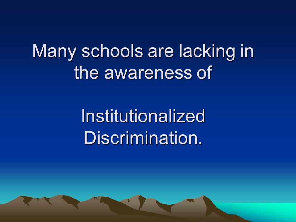 Many schools are lacking in the awareness of Institutionalized Discrimination.