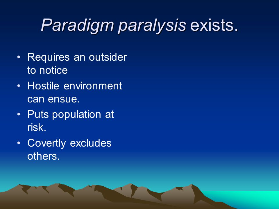 Paradigm paralysis exists. Requires an outsider to notice Hostile environment can ensue. Puts population at risk. Covertly excludes others.